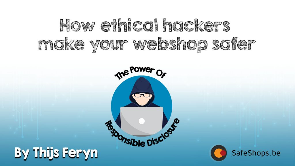 How ethical hackers make your webshop safer - the power of responsible disclosure - Safeshops 2018